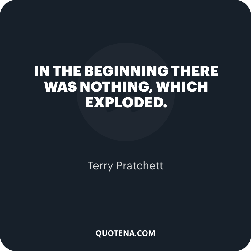 """""""In the beginning there was nothing, which exploded."""" – Terry Pratchett"""