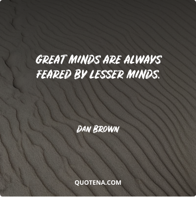 """""""Great minds are always feared by lesser minds."""" – Dan Brown"""