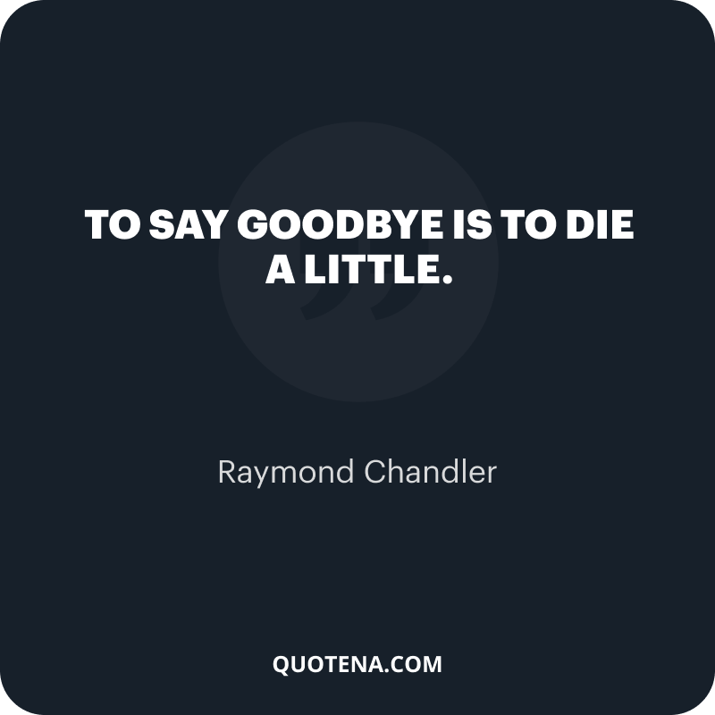 """""""To say goodbye is to die a little."""" – Raymond Chandler"""