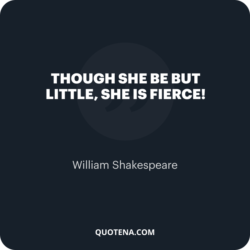 """""""Though she be but little, she is fierce!"""" – William Shakespeare"""