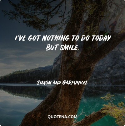"""""""I've got nothing to do today but smile."""" – Simon and Garfunkel"""