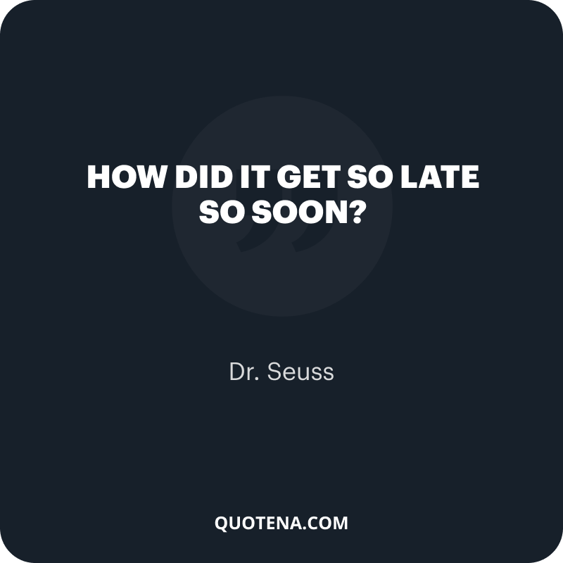 """""""How did it get so late so soon?"""" – Dr. Seuss"""