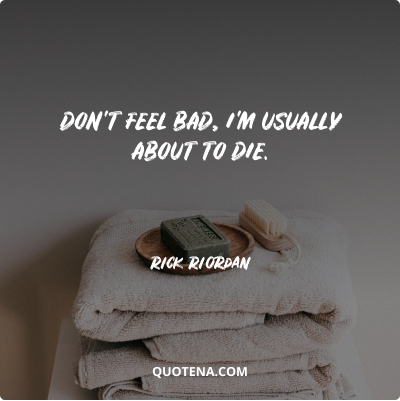 """""""Don't feel bad, I'm usually about to die."""" – Rick Riordan"""