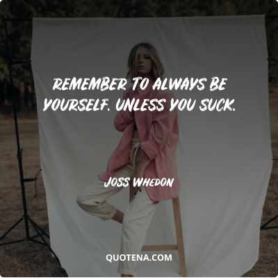 """""""Remember to always be yourself. Unless you suck."""" – Joss Whedon"""