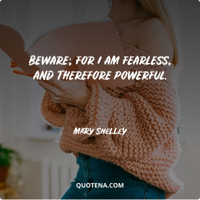 """""""Beware; for I am fearless, and therefore powerful."""" – Mary Shelley"""