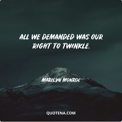 """""""All we demanded was our right to twinkle."""" – Marilyn Monroe"""