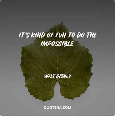 """""""It's kind of fun to do the impossible."""" – Walt Disney"""