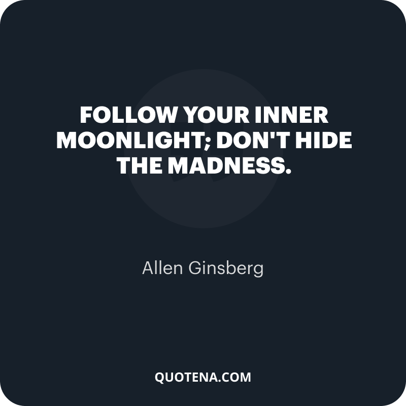 """""""Follow your inner moonlight; don't hide the madness."""" – Allen Ginsberg"""