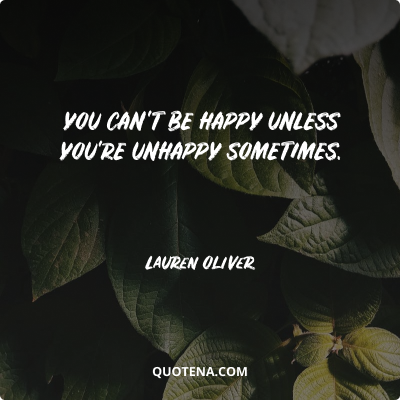 """""""You can't be happy unless you're unhappy sometimes""""."""" – Lauren Oliver"""