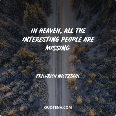 """""""In heaven, all the interesting people are missing."""" – Friedrich Nietzsche"""
