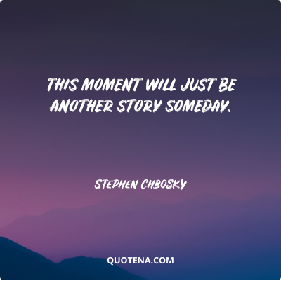"""""""This moment will just be another story someday."""" – Stephen Chbosky"""