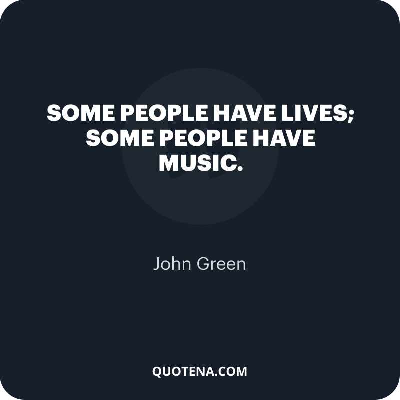 """""""Some people have lives; some people have music."""" – John Green"""