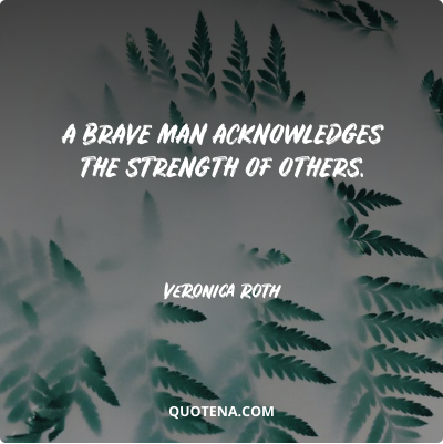 """""""A brave man acknowledges the strength of others."""" – Veronica Roth"""