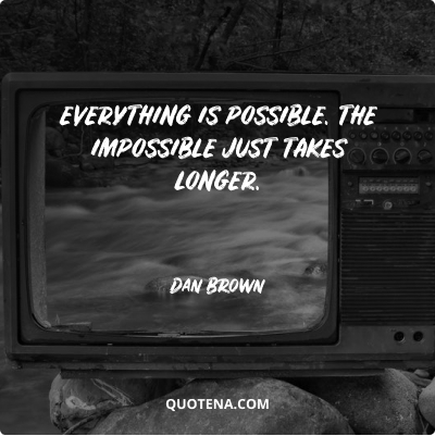 """""""Everything is possible. The impossible just takes longer."""" – Dan Brown"""