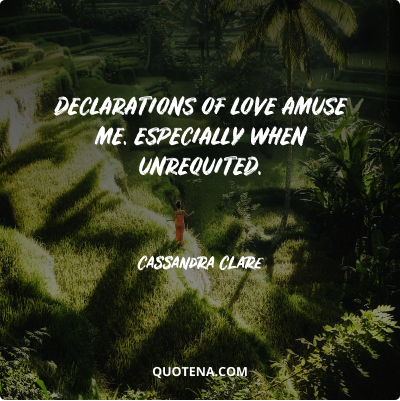 """""""Declarations of love amuse me. Especially when unrequited."""" – Cassandra Clare"""