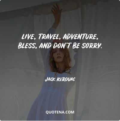 """""""Live, travel, adventure, bless, and don't be sorry."""" – Jack Kerouac"""