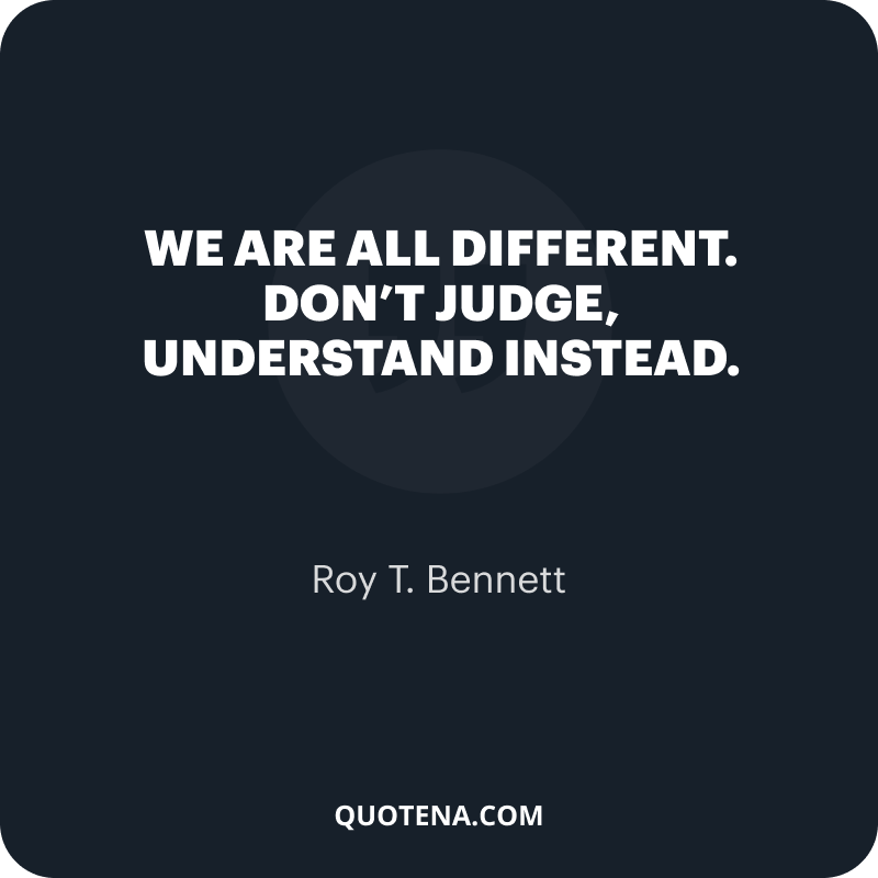 """""""We are all different. Don't judge, understand instead."""" – Roy T. Bennett"""