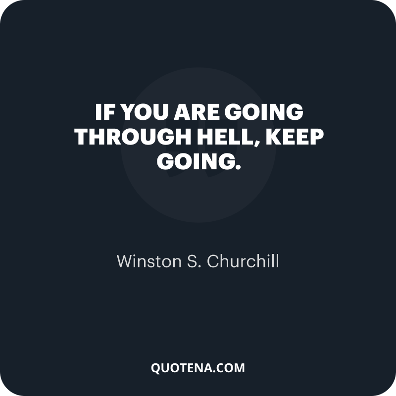 """""""If you are going through hell, keep going."""" – Winston S. Churchill"""