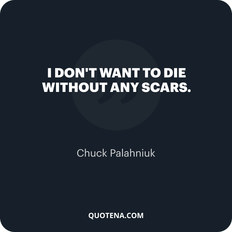 """""""I don't want to die without any scars."""" – Chuck Palahniuk"""