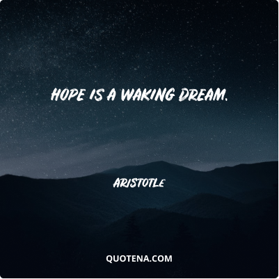 """""""Hope is a waking dream."""" – Aristotle"""
