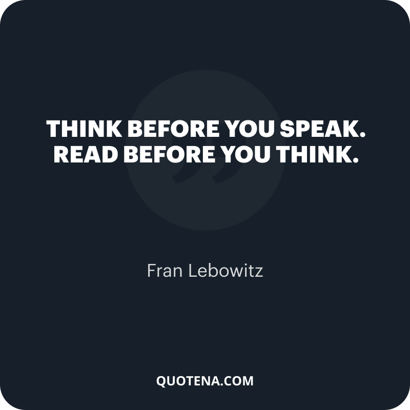 """""""Think before you speak. Read before you think."""" – Fran Lebowitz"""