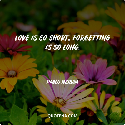 """""""Love is so short, forgetting is so long."""" – Pablo Neruda"""