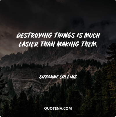 """""""Destroying things is much easier than making them."""" – Suzanne Collins"""