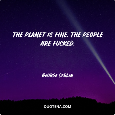 """""""The planet is fine. The people are fucked."""" – George Carlin"""