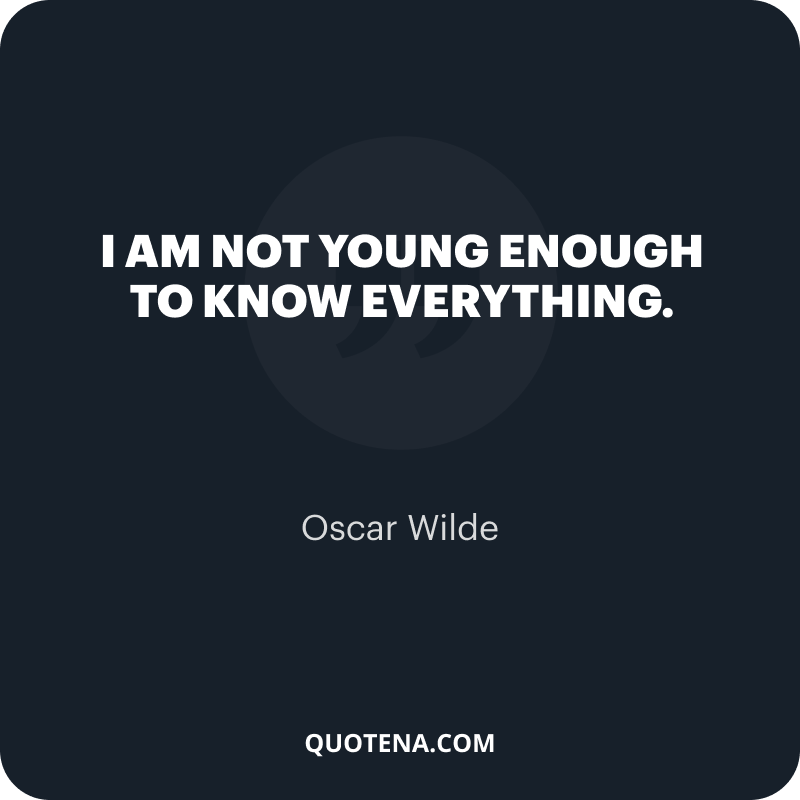 """""""I am not young enough to know everything."""" – Oscar Wilde"""