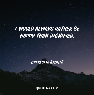 """""""I would always rather be happy than dignified."""" – Charlotte Brontë"""