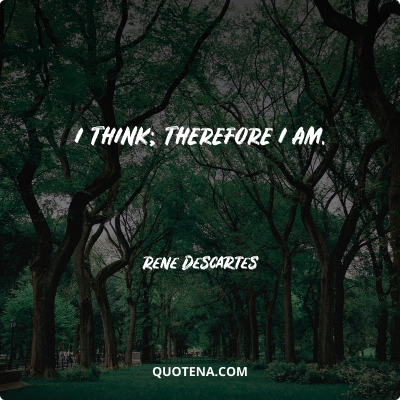 """""""I think; therefore I am."""" – Rene Descartes"""