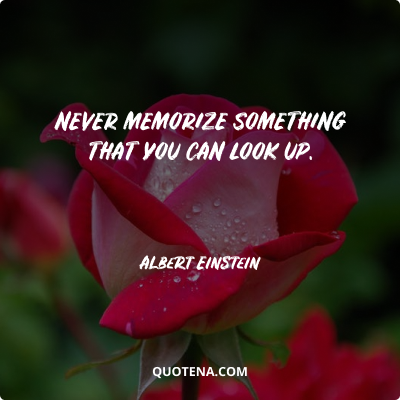"""""""Never memorize something that you can look up."""" – Albert Einstein"""