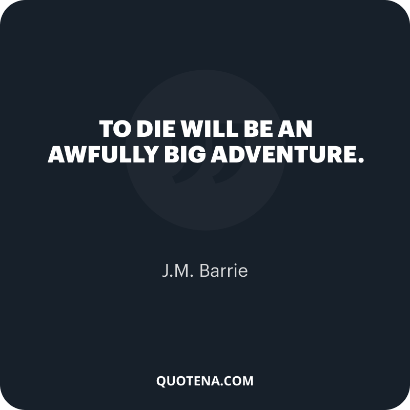 """""""To die will be an awfully big adventure."""" – J.M. Barrie"""