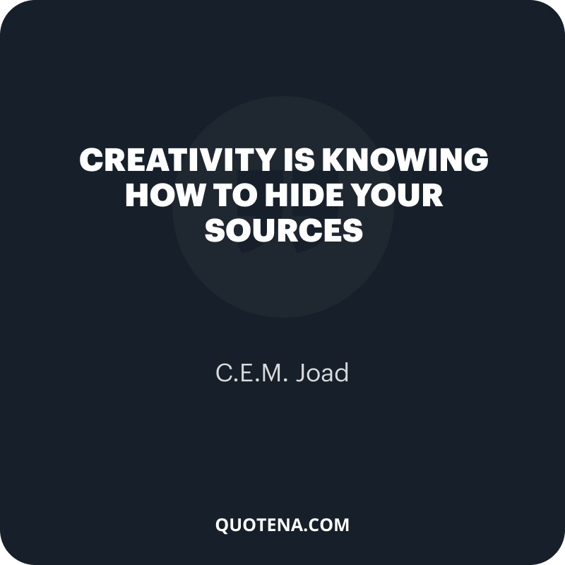 """""""Creativity is knowing how to hide your sources"""" – C.E.M. Joad"""
