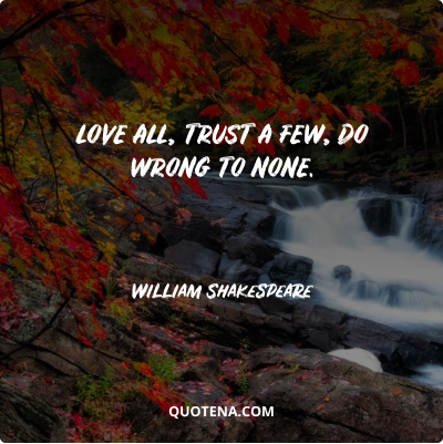 """""""Love all, trust a few, do wrong to none."""" – William Shakespeare"""