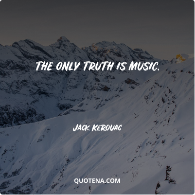 """""""The only truth is music."""" – Jack Kerouac"""