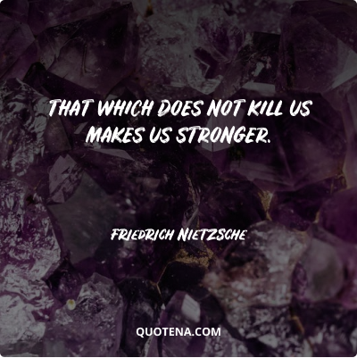 """""""That which does not kill us makes us stronger."""" – Friedrich Nietzsche"""