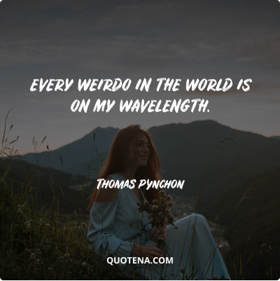 """""""Every weirdo in the world is on my wavelength."""" – Thomas Pynchon"""