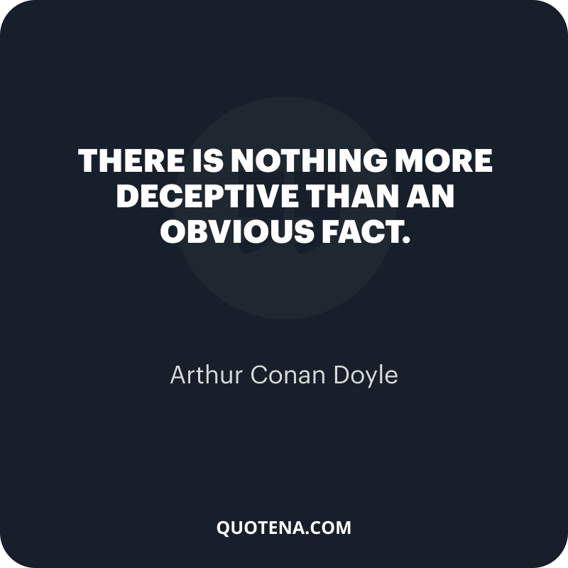 """""""There is nothing more deceptive than an obvious fact."""" – Arthur Conan Doyle"""