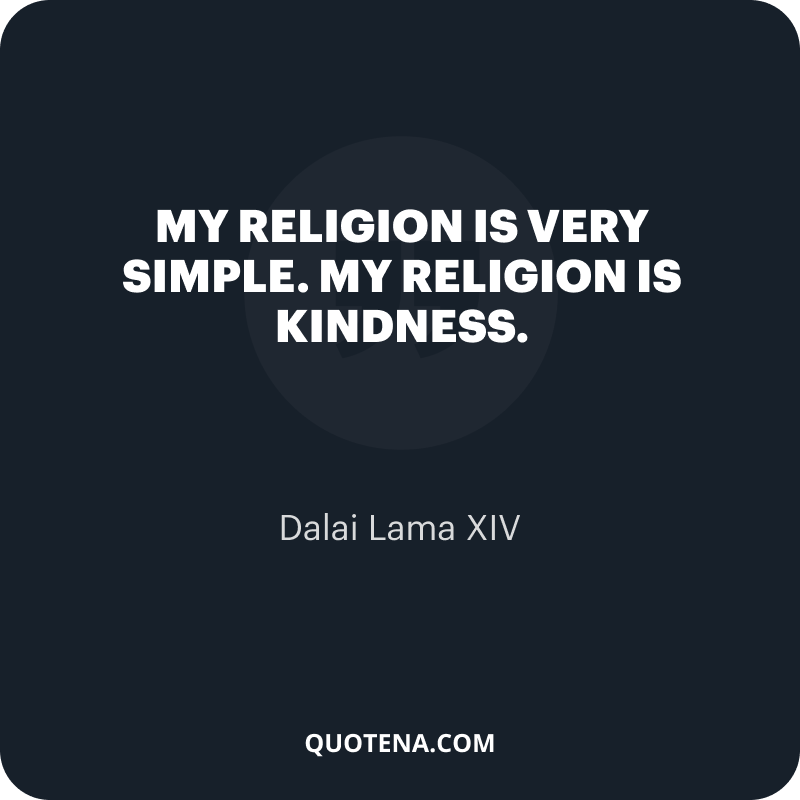 """""""My religion is very simple. My religion is kindness."""" – Dalai Lama XIV"""