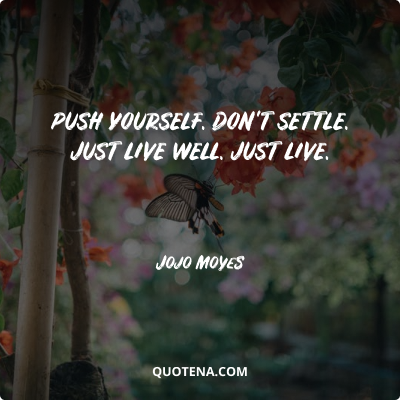 """""""Push yourself. Don't Settle. Just live well. Just LIVE."""" – Jojo Moyes"""