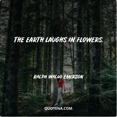 """""""The earth laughs in flowers."""" – Ralph Waldo Emerson"""