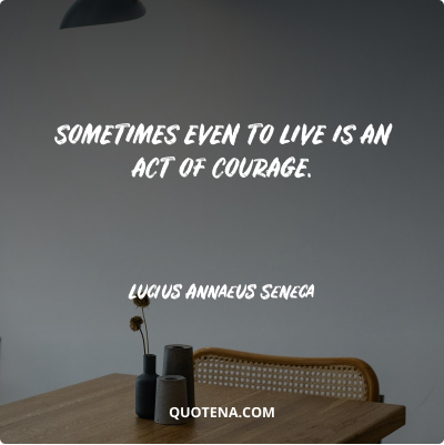 """""""Sometimes even to live is an act of courage."""" – Lucius Annaeus Seneca"""
