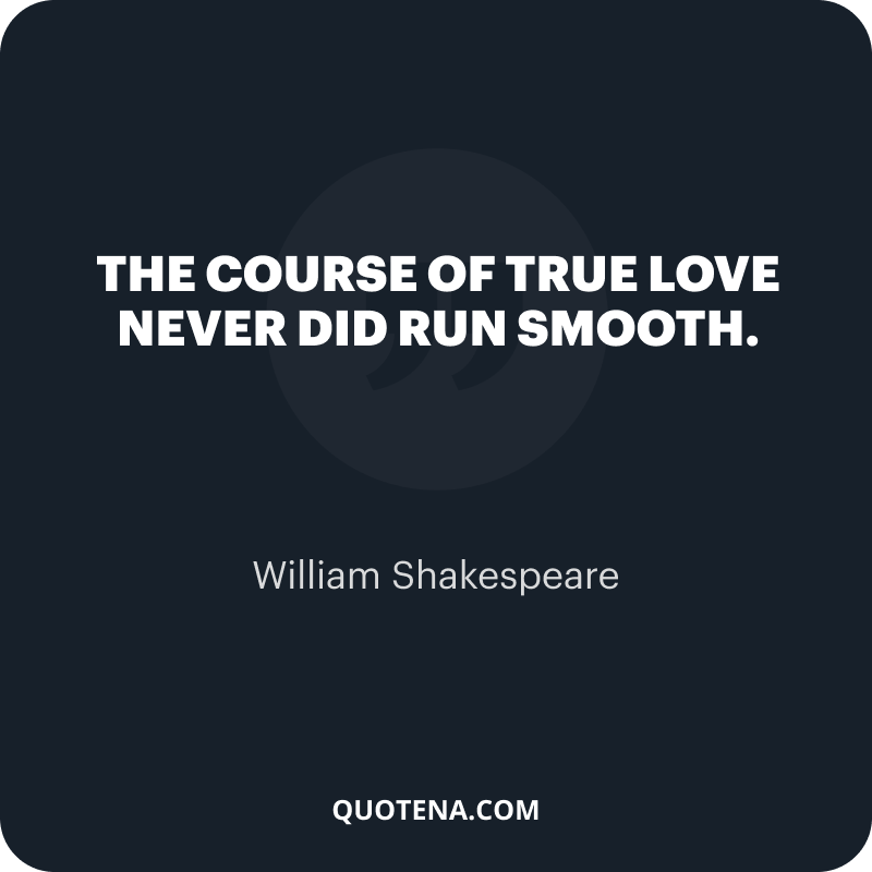 """""""The course of true love never did run smooth."""" – William Shakespeare"""