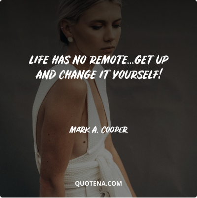 """""""Life has no remote…get up and change it yourself!"""" – Mark A. Cooper"""