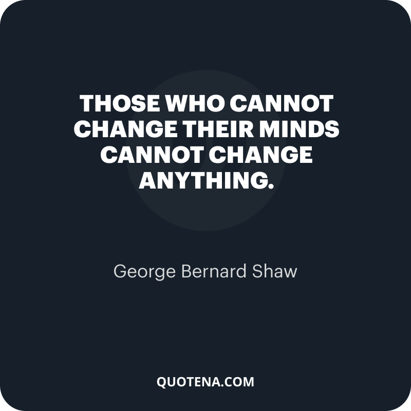 """""""Those who cannot change their minds cannot change anything."""" – George Bernard Shaw"""