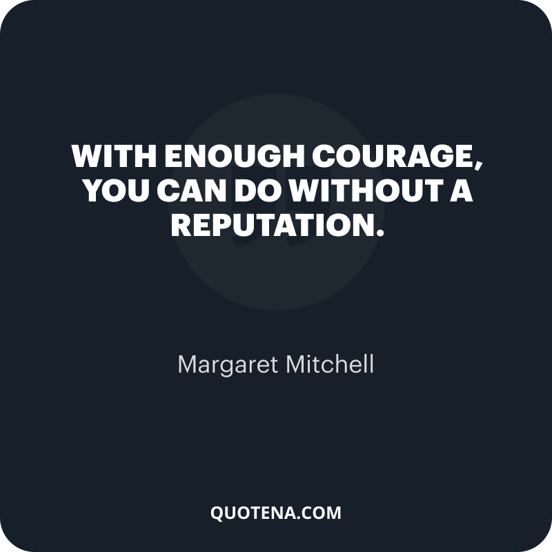 """""""With enough courage, you can do without a reputation."""" – Margaret Mitchell"""