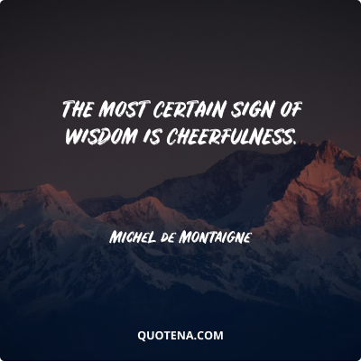 """""""The most certain sign of wisdom is cheerfulness. """" – Michel de Montaigne"""