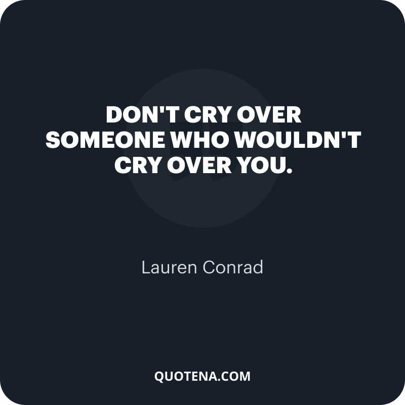 """""""Don't cry over someone who wouldn't cry over you."""" – Lauren Conrad"""