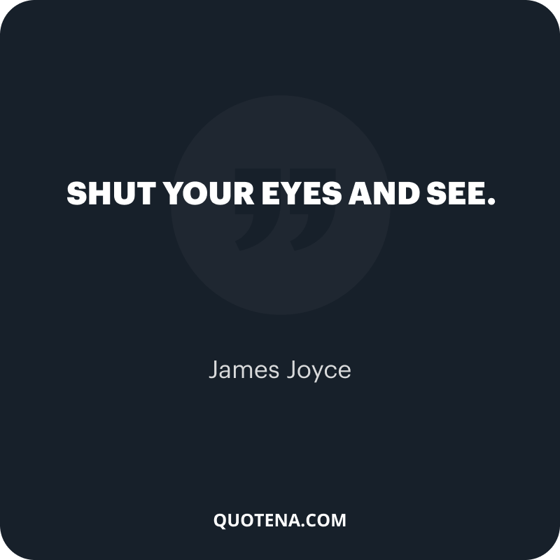 """""""Shut your eyes and see."""" – James Joyce"""